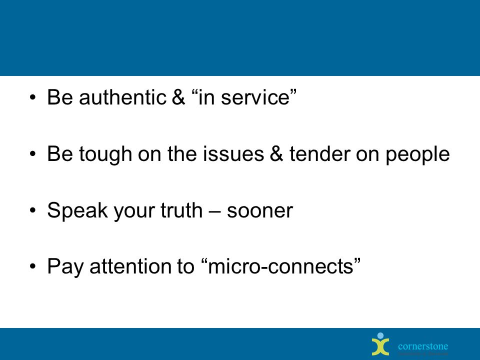 Be authentic & in service Be tough on the issues & tender on people Speak your truth – sooner Pay attention to micro-connects