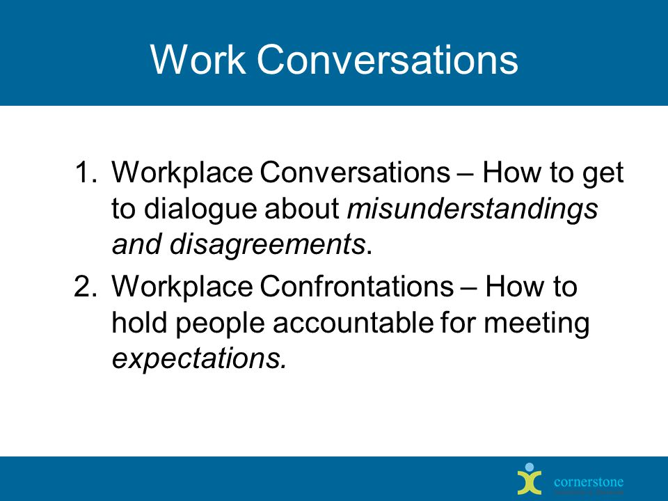 Work Conversations 1.Workplace Conversations – How to get to dialogue about misunderstandings and disagreements.