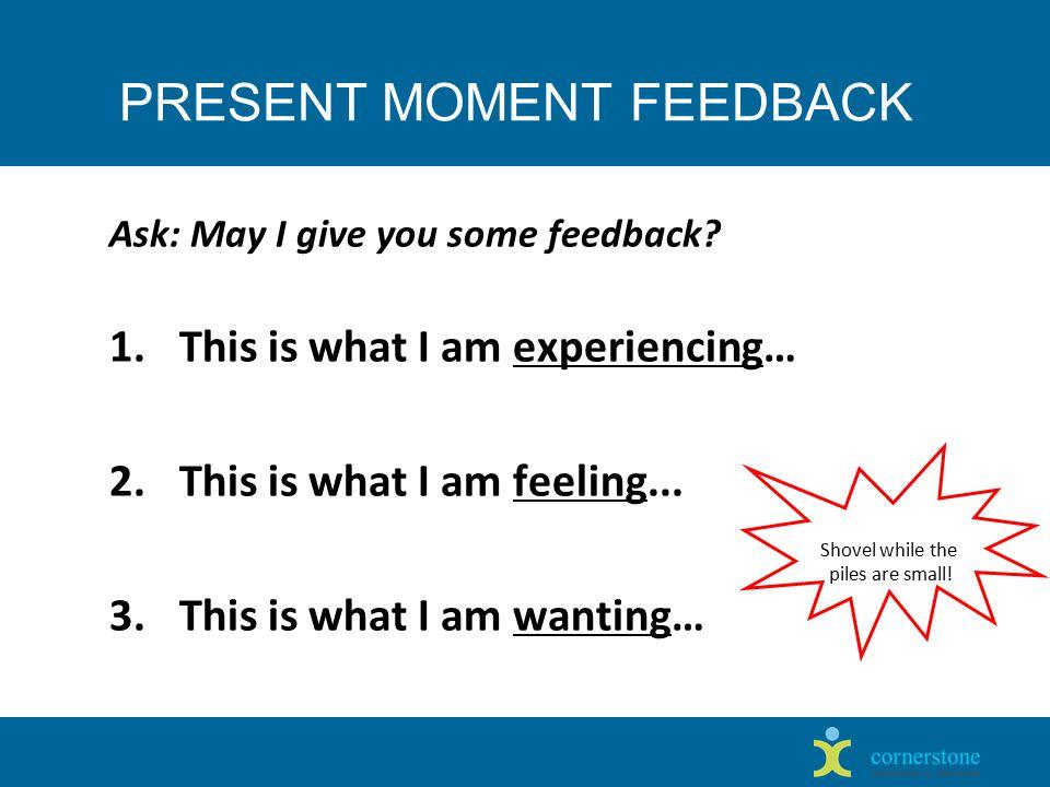 PRESENT MOMENT FEEDBACK Ask: May I give you some feedback.