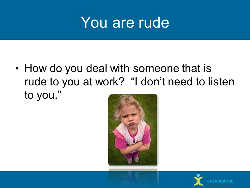 You are rude How do you deal with someone that is rude to you at work.
