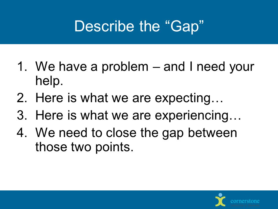 Describe the Gap 1.We have a problem – and I need your help.
