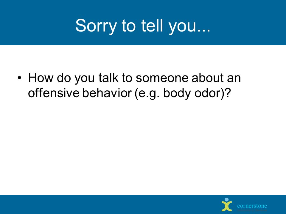 Sorry to tell you... How do you talk to someone about an offensive behavior (e.g. body odor)