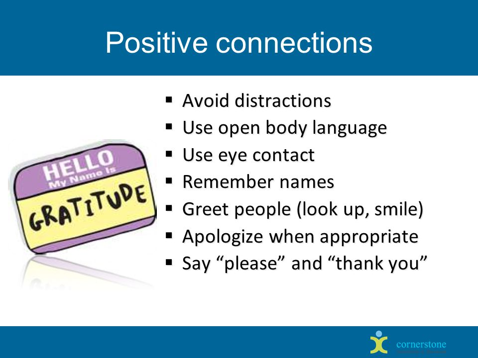 Positive connections  Avoid distractions  Use open body language  Use eye contact  Remember names  Greet people (look up, smile)  Apologize when appropriate  Say please and thank you