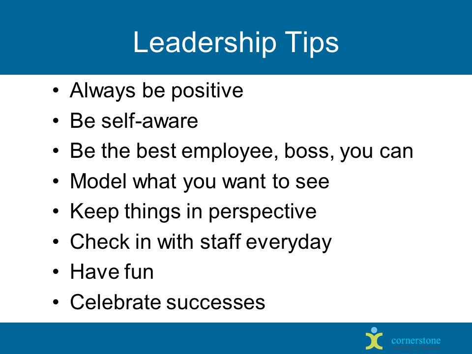 Leadership Tips Always be positive Be self-aware Be the best employee, boss, you can Model what you want to see Keep things in perspective Check in with staff everyday Have fun Celebrate successes