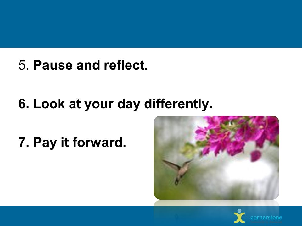 5. Pause and reflect. 6. Look at your day differently. 7. Pay it forward.