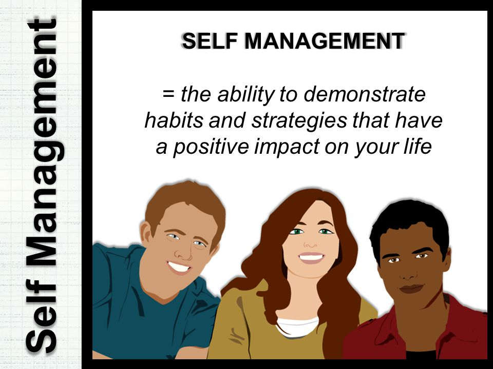 Self Management SELF MANAGEMENT = the ability to demonstrate habits and strategies that have a positive impact on your life