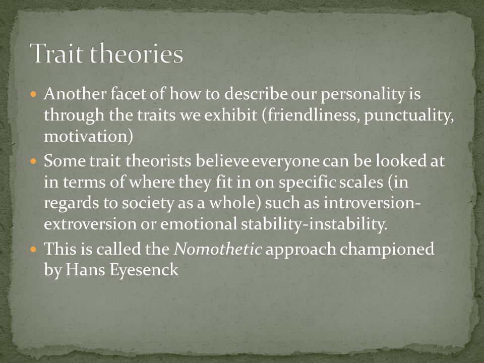 Another facet of how to describe our personality is through the traits we exhibit (friendliness, punctuality, motivation) Some trait theorists believe everyone can be looked at in terms of where they fit in on specific scales (in regards to society as a whole) such as introversion- extroversion or emotional stability-instability.