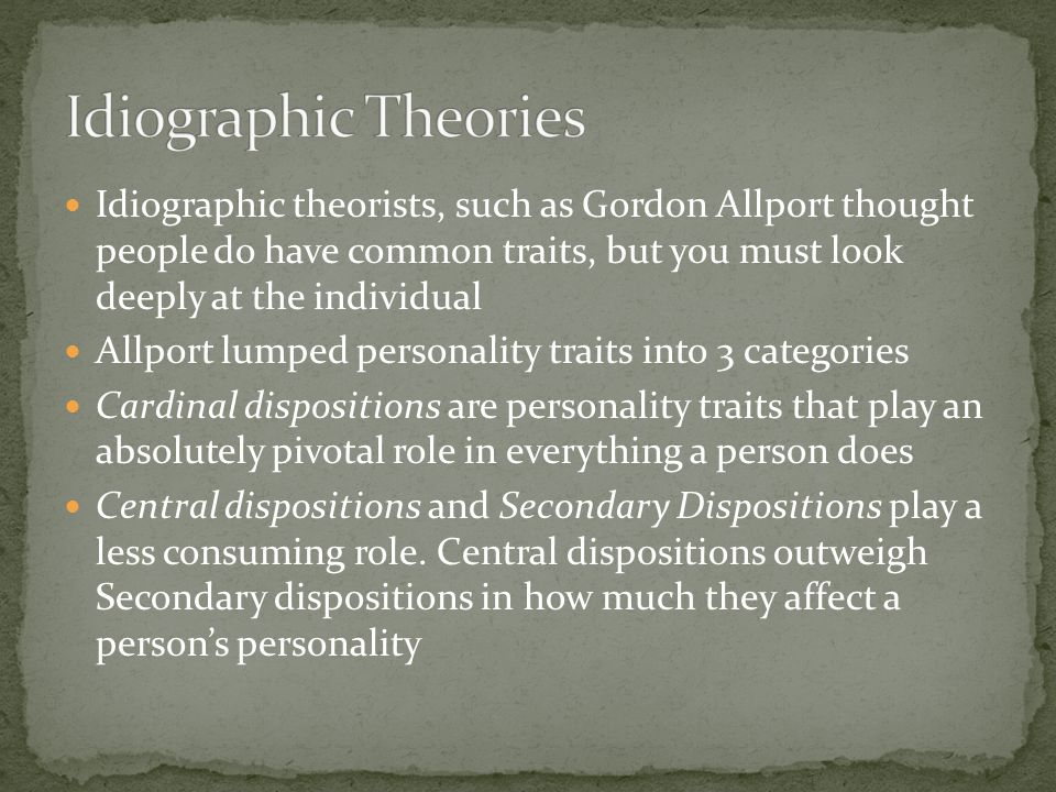 Idiographic theorists, such as Gordon Allport thought people do have common traits, but you must look deeply at the individual Allport lumped personality traits into 3 categories Cardinal dispositions are personality traits that play an absolutely pivotal role in everything a person does Central dispositions and Secondary Dispositions play a less consuming role.