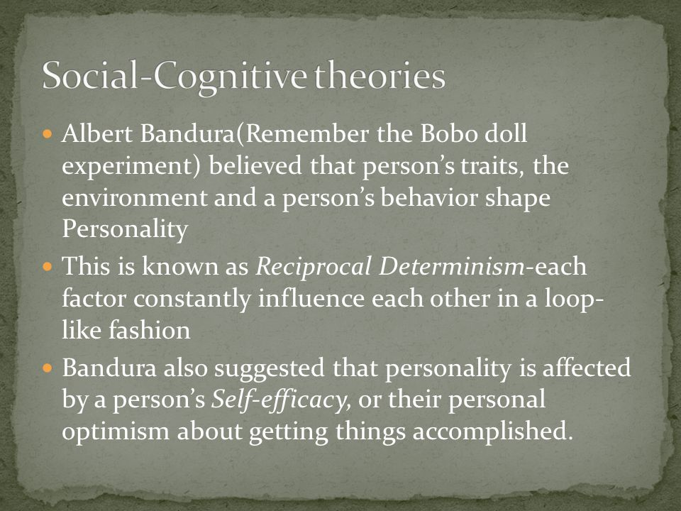Albert Bandura(Remember the Bobo doll experiment) believed that person's traits, the environment and a person's behavior shape Personality This is known as Reciprocal Determinism-each factor constantly influence each other in a loop- like fashion Bandura also suggested that personality is affected by a person's Self-efficacy, or their personal optimism about getting things accomplished.