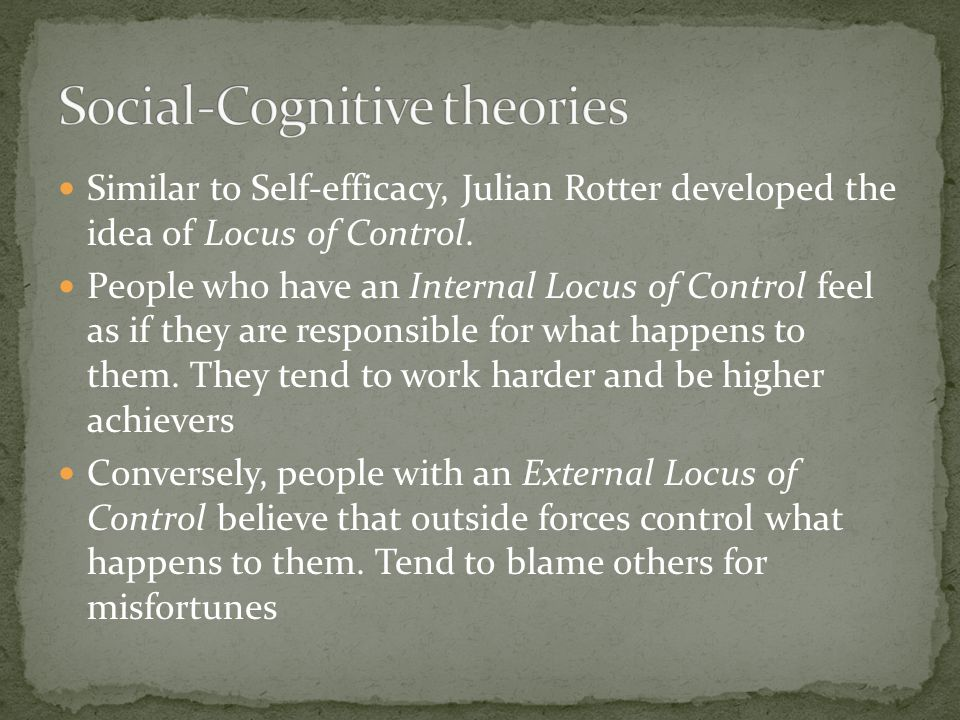 Similar to Self-efficacy, Julian Rotter developed the idea of Locus of Control. People who have an Internal Locus of Control feel as if they are respo