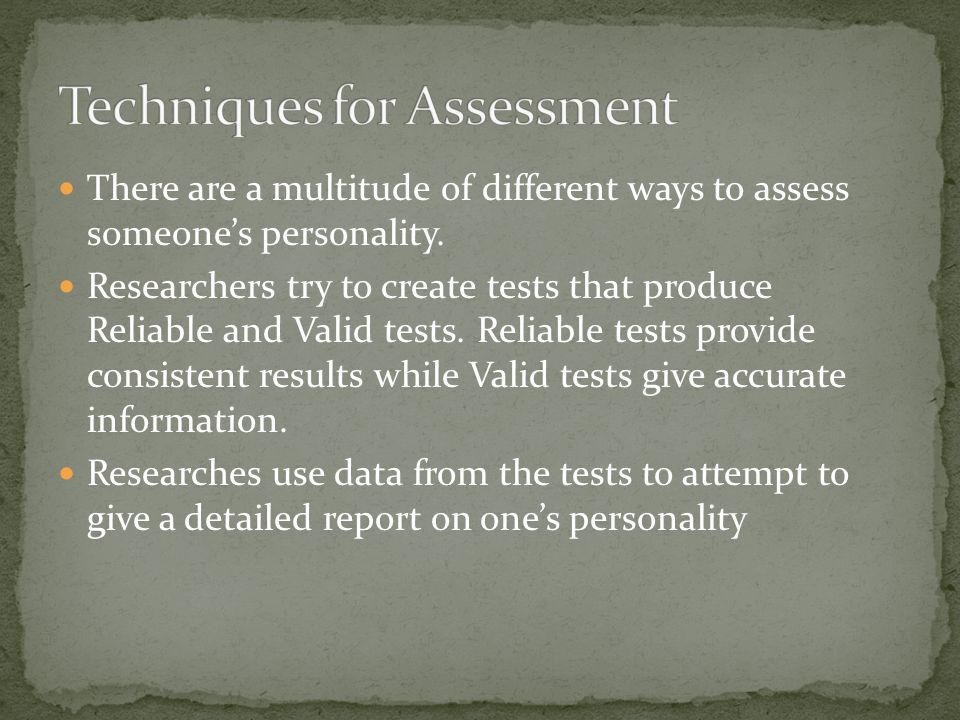 There are a multitude of different ways to assess someone's personality. Researchers try to create tests that produce Reliable and Valid tests. Reliab