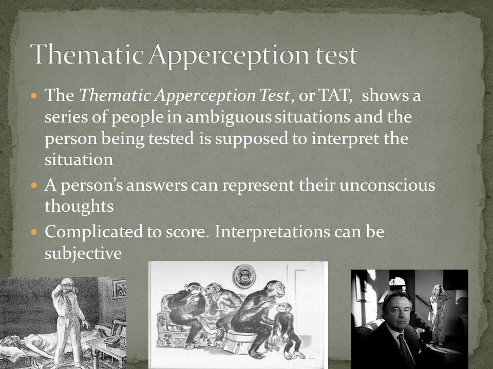 The Thematic Apperception Test, or TAT, shows a series of people in ambiguous situations and the person being tested is supposed to interpret the situation A person's answers can represent their unconscious thoughts Complicated to score.