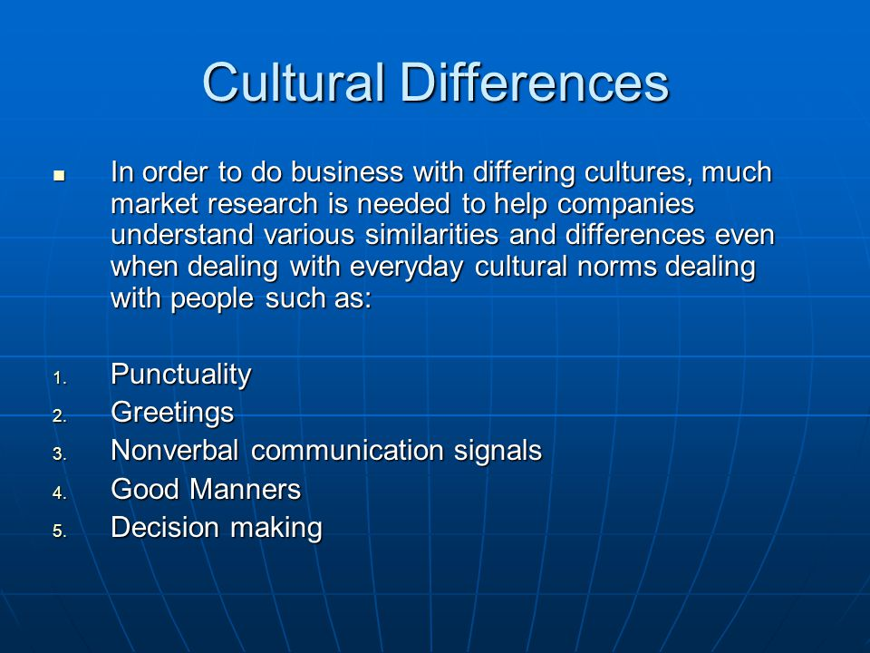 Cultural Differences In order to do business with differing cultures, much market research is needed to help companies understand various similarities and differences even when dealing with everyday cultural norms dealing with people such as: In order to do business with differing cultures, much market research is needed to help companies understand various similarities and differences even when dealing with everyday cultural norms dealing with people such as: 1.
