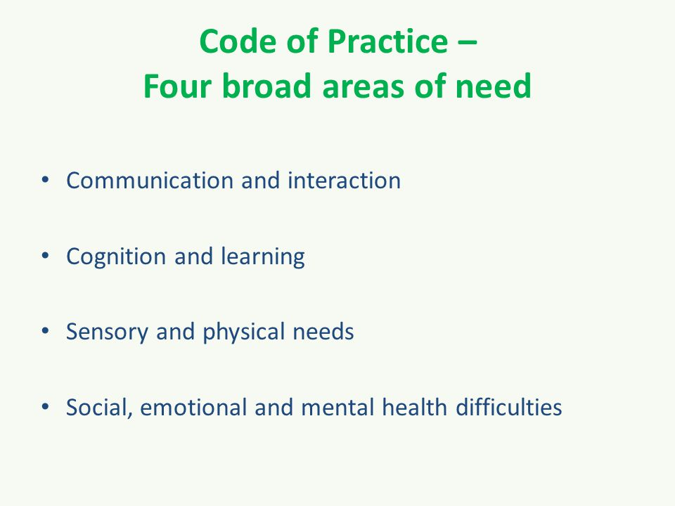 Code of Practice – Four broad areas of need Communication and interaction Cognition and learning Sensory and physical needs Social, emotional and mental health difficulties