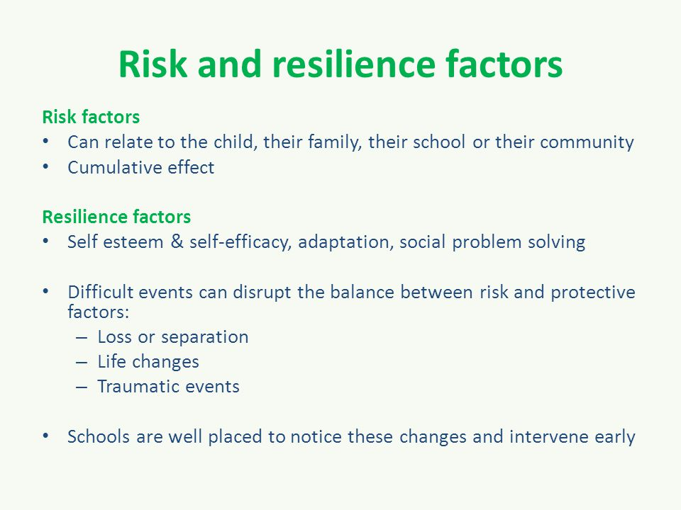 Risk and resilience factors Risk factors Can relate to the child, their family, their school or their community Cumulative effect Resilience factors Self esteem & self-efficacy, adaptation, social problem solving Difficult events can disrupt the balance between risk and protective factors: – Loss or separation – Life changes – Traumatic events Schools are well placed to notice these changes and intervene early