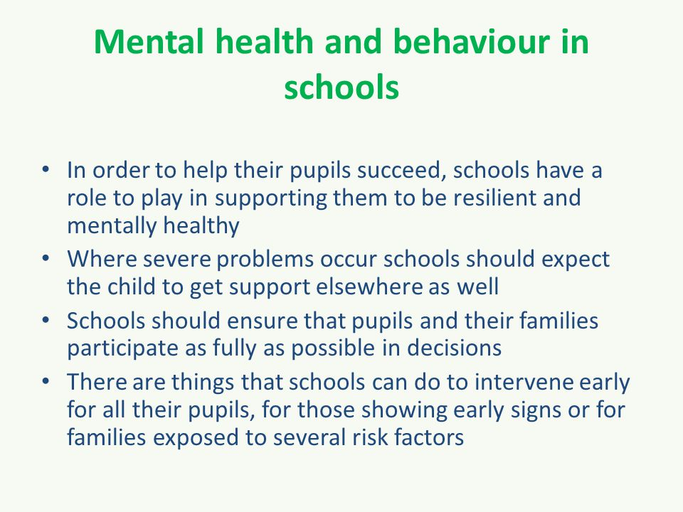 Mental health and behaviour in schools In order to help their pupils succeed, schools have a role to play in supporting them to be resilient and mentally healthy Where severe problems occur schools should expect the child to get support elsewhere as well Schools should ensure that pupils and their families participate as fully as possible in decisions There are things that schools can do to intervene early for all their pupils, for those showing early signs or for families exposed to several risk factors