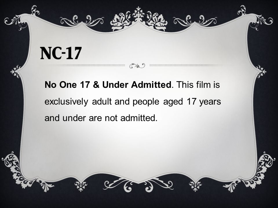 No One 17 & Under Admitted. This film is exclusively adult and people aged 17 years and under are not admitted.