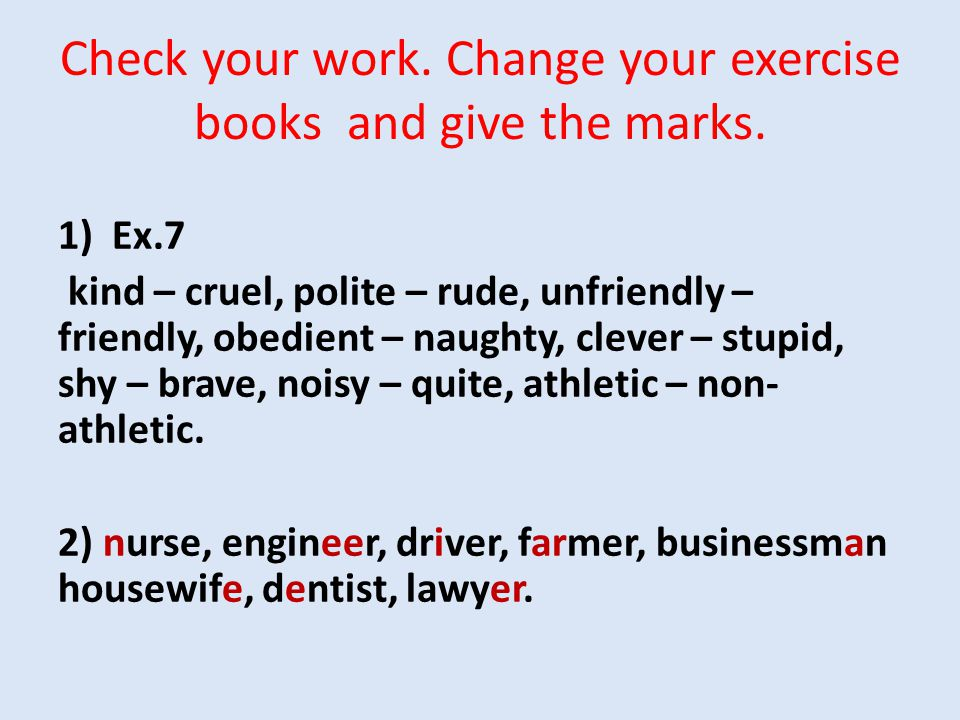Check your work. Change your exercise books and give the marks. 1)Ex.7 kind – cruel, polite – rude, unfriendly – friendly, obedient – naughty, clever