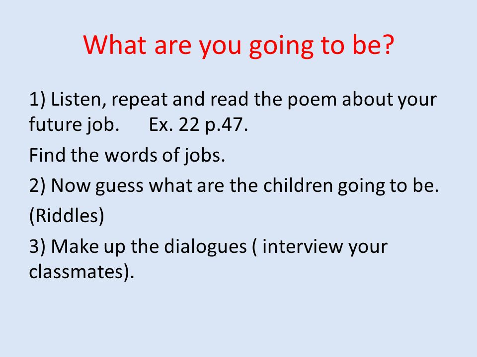 What are you going to be? 1) Listen, repeat and read the poem about your future job. Ex. 22 p.47. Find the words of jobs. 2) Now guess what are the ch