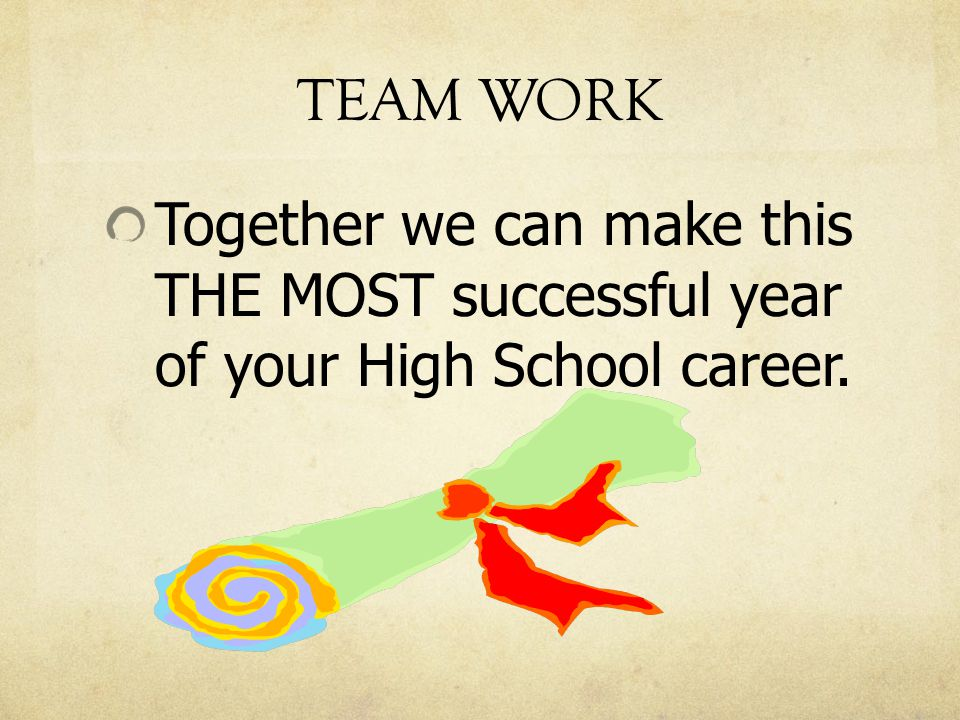 TEAM WORK Together we can make this THE MOST successful year of your High School career.