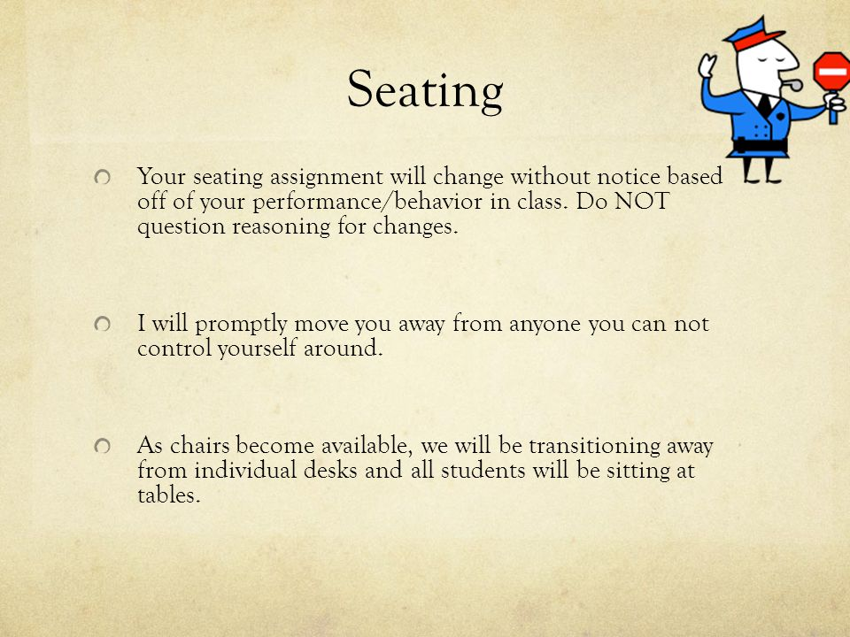 Seating Your seating assignment will change without notice based off of your performance/behavior in class.