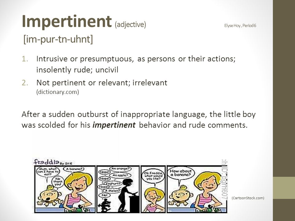 Impertinent (adjective) Elyse Hoy, Period 6 [im-pur-tn-uhnt] 1.Intrusive or presumptuous, as persons or their actions; insolently rude; uncivil 2.Not