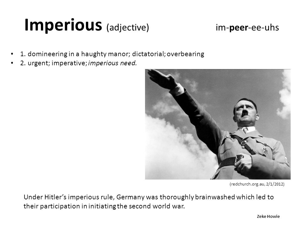 Imperious (adjective) im-peer-ee-uhs 1. domineering in a haughty manor; dictatorial; overbearing 2. urgent; imperative; imperious need. Under Hitler's
