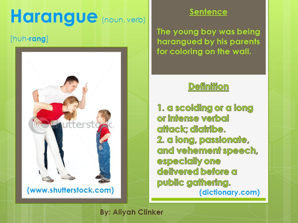 Harangue (noun, verb) [huh- rang ] (dictionary.com) By: Aliyah Clinker Sentence The young boy was being harangued by his parents for coloring on the wall.