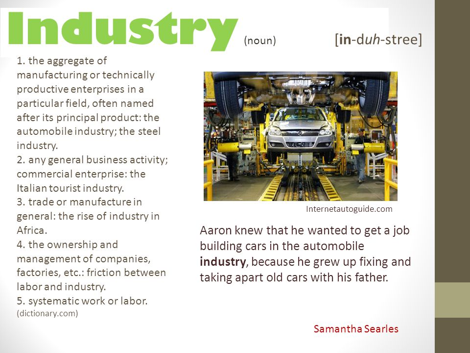 Industry Aaron knew that he wanted to get a job building cars in the automobile industry, because he grew up fixing and taking apart old cars with his
