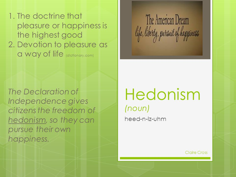 Hedonism (noun) heed-n-iz-uhm 1.The doctrine that pleasure or happiness is the highest good 2.Devotion to pleasure as a way of life (dictionary.com) T