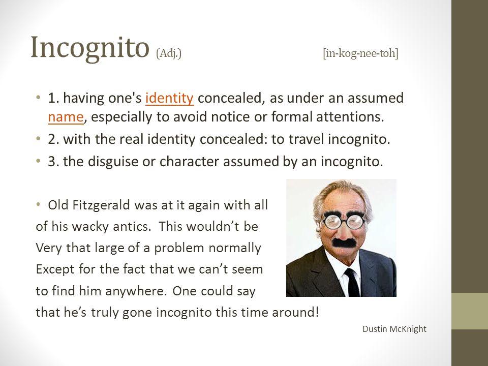 Incognito (Adj.)[in-kog-nee-toh] 1.