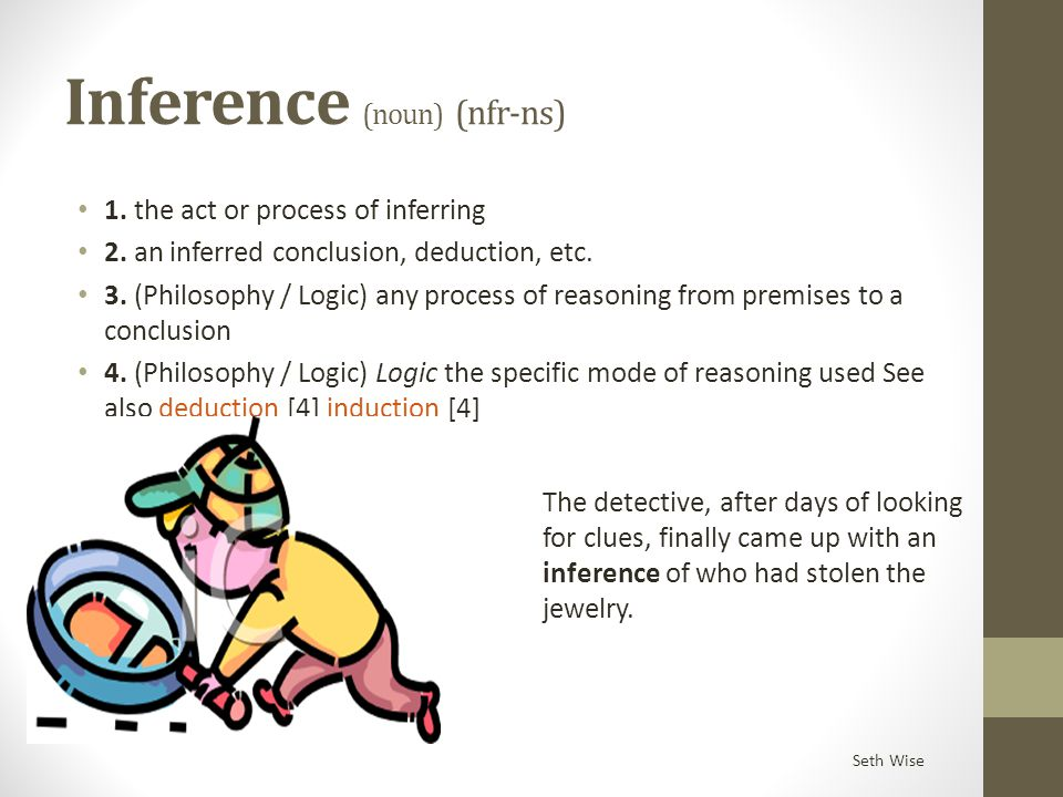 Inference (noun) (nfr-ns) 1. the act or process of inferring 2. an inferred conclusion, deduction, etc. 3. (Philosophy / Logic) any process of reasoni