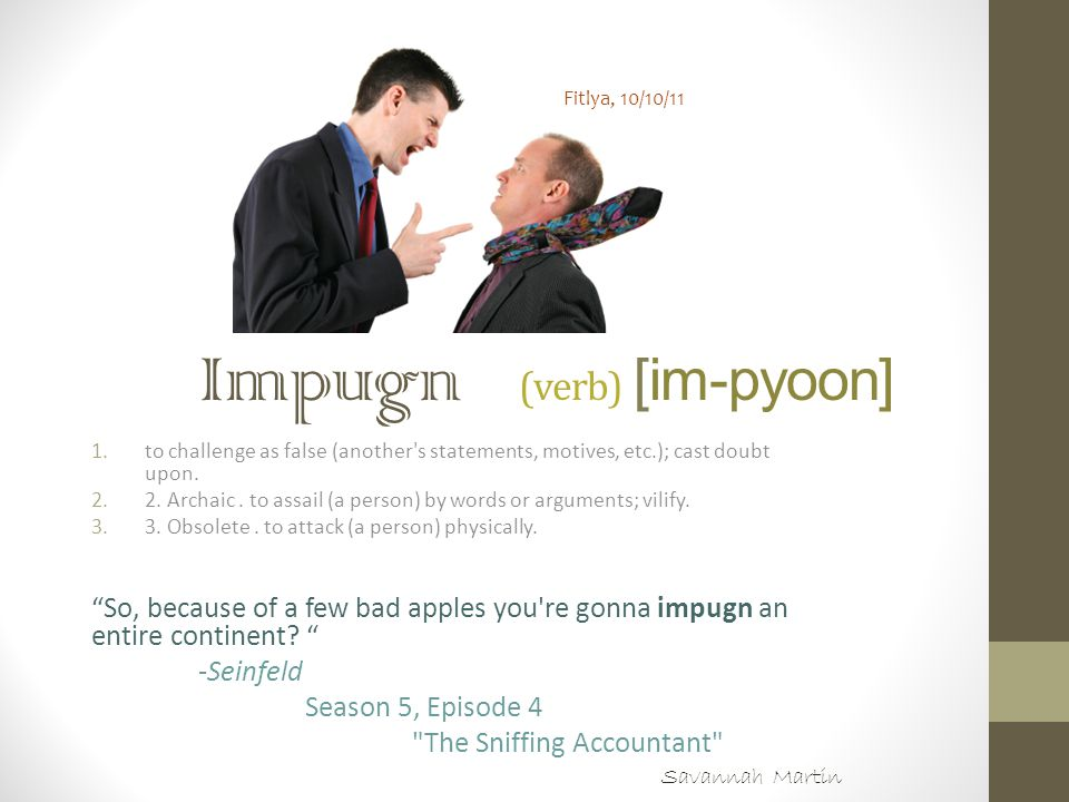 Impugn (verb) [im-pyoon] 1.to challenge as false (another's statements, motives, etc.); cast doubt upon. 2.2. Archaic. to assail (a person) by words o