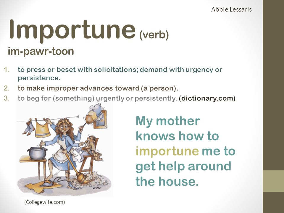 Importune (verb) im-pawr-toon 1.to press or beset with solicitations; demand with urgency or persistence.