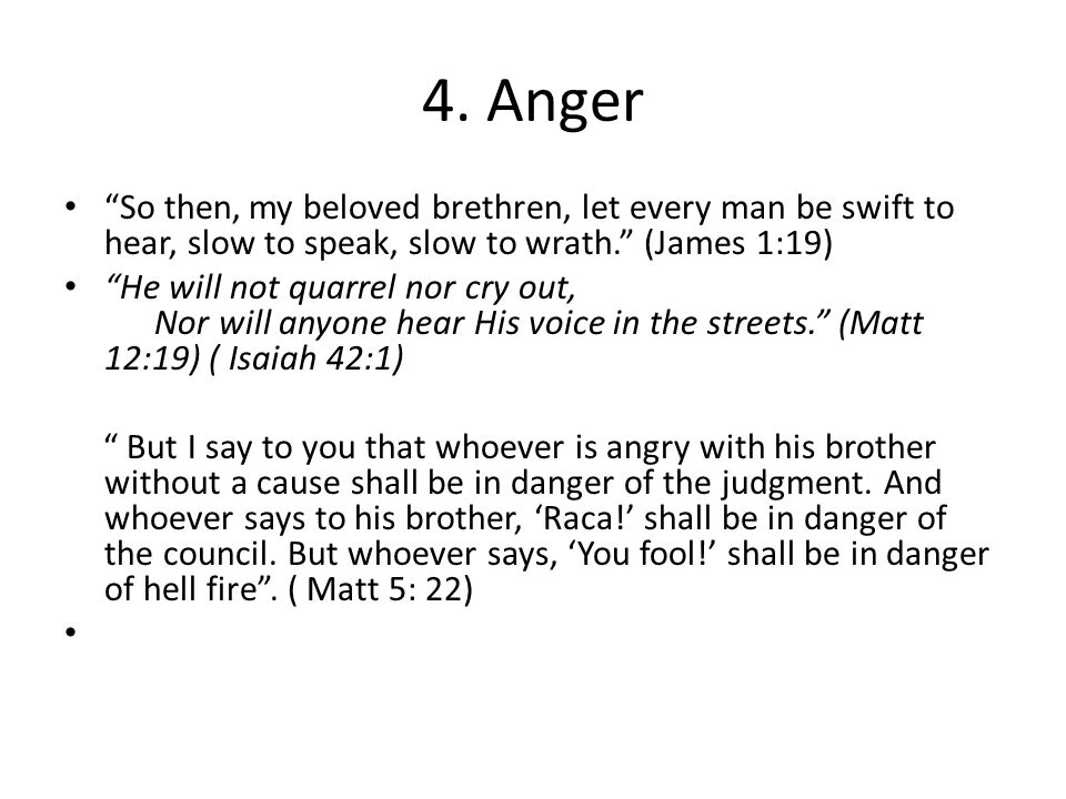 """4. Anger """"So then, my beloved brethren, let every man be swift to hear, slow to speak, slow to wrath."""" (James 1:19) """"He will not quarrel nor cry out,"""