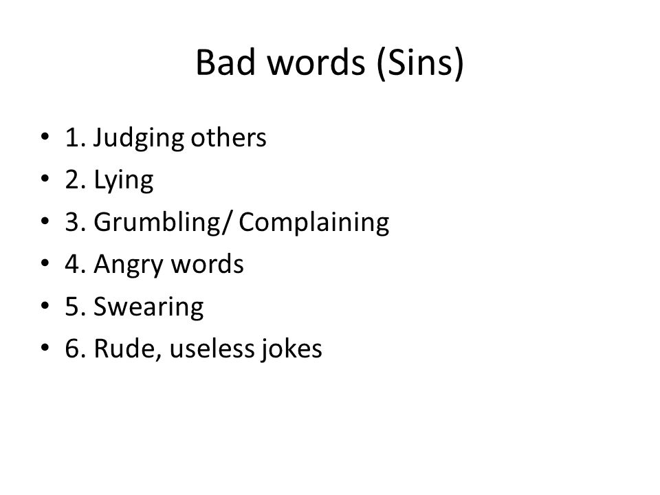 Bad words (Sins) 1. Judging others 2. Lying 3. Grumbling/ Complaining 4. Angry words 5. Swearing 6. Rude, useless jokes