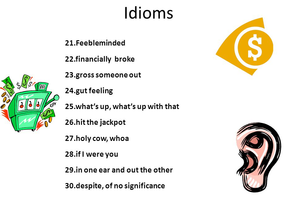 Idioms 21.Feebleminded 22.financially broke 23.gross someone out 24.gut feeling 25.what's up, what's up with that 26.hit the jackpot 27.holy cow, whoa 28.if I were you 29.in one ear and out the other 30.despite, of no significance