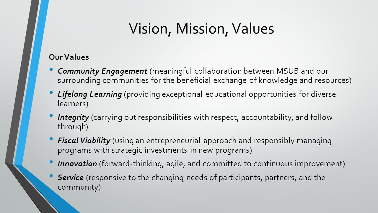 Vision, Mission, Values Our Values Community Engagement (meaningful collaboration between MSUB and our surrounding communities for the beneficial exchange of knowledge and resources) Lifelong Learning (providing exceptional educational opportunities for diverse learners) Integrity (carrying out responsibilities with respect, accountability, and follow through) Fiscal Viability (using an entrepreneurial approach and responsibly managing programs with strategic investments in new programs) Innovation (forward-thinking, agile, and committed to continuous improvement) Service (responsive to the changing needs of participants, partners, and the community)