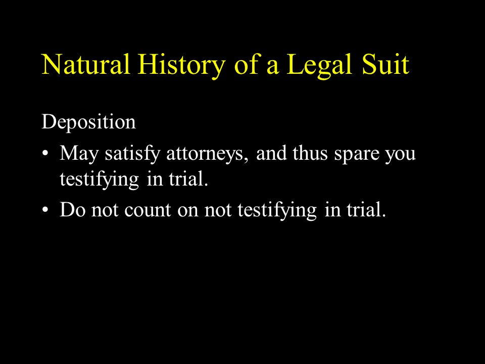 Natural History of a Legal Suit Deposition May satisfy attorneys, and thus spare you testifying in trial. Do not count on not testifying in trial.