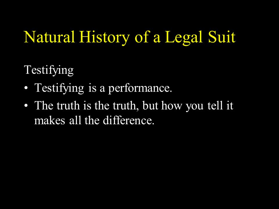 Natural History of a Legal Suit Testifying Testifying is a performance. The truth is the truth, but how you tell it makes all the difference.