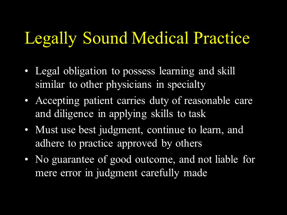 Legally Sound Medical Practice Legal obligation to possess learning and skill similar to other physicians in specialty Accepting patient carries duty of reasonable care and diligence in applying skills to task Must use best judgment, continue to learn, and adhere to practice approved by others No guarantee of good outcome, and not liable for mere error in judgment carefully made