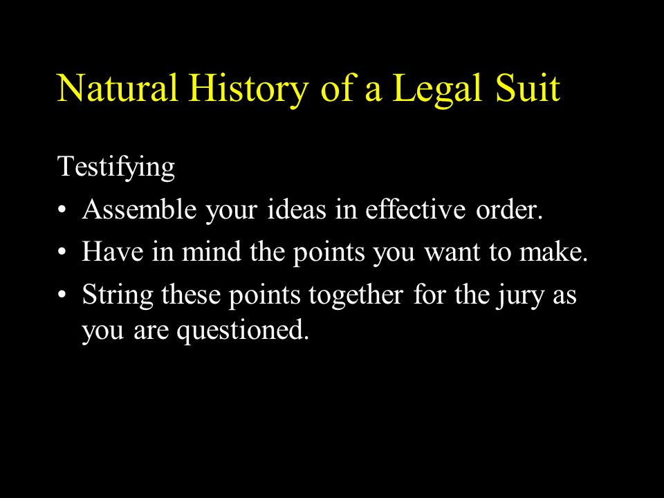 Natural History of a Legal Suit Testifying Assemble your ideas in effective order. Have in mind the points you want to make. String these points toget