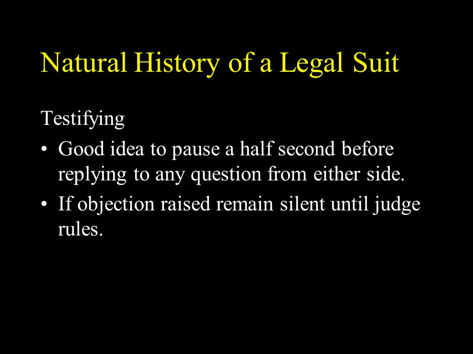 Natural History of a Legal Suit Testifying Good idea to pause a half second before replying to any question from either side. If objection raised rema