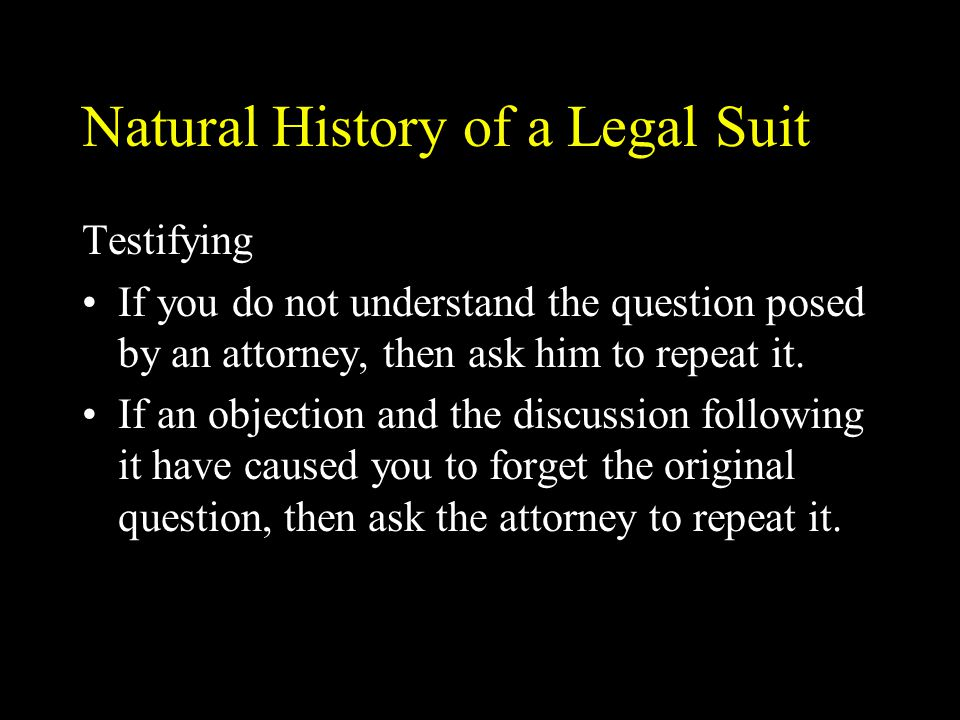 Natural History of a Legal Suit Testifying If you do not understand the question posed by an attorney, then ask him to repeat it.