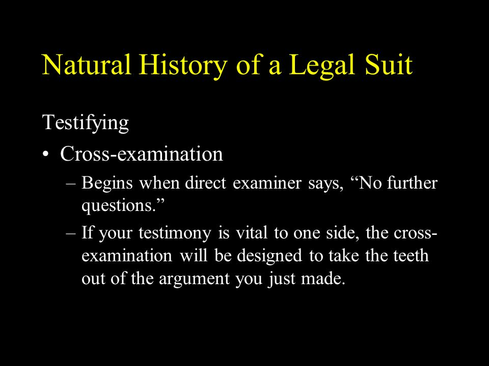 """Natural History of a Legal Suit Testifying Cross-examination –Begins when direct examiner says, """"No further questions."""" –If your testimony is vital to"""