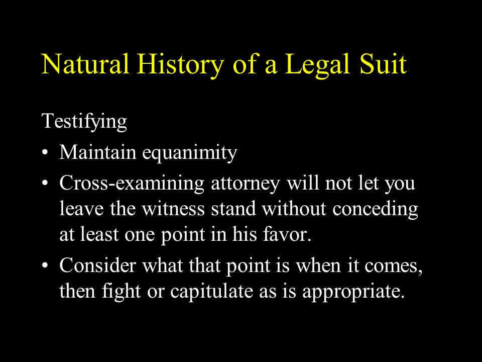 Natural History of a Legal Suit Testifying Maintain equanimity Cross-examining attorney will not let you leave the witness stand without conceding at