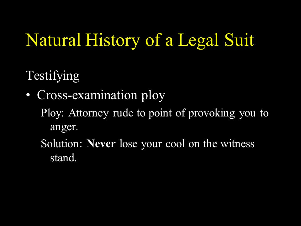 Natural History of a Legal Suit Testifying Cross-examination ploy Ploy: Attorney rude to point of provoking you to anger. Solution: Never lose your co