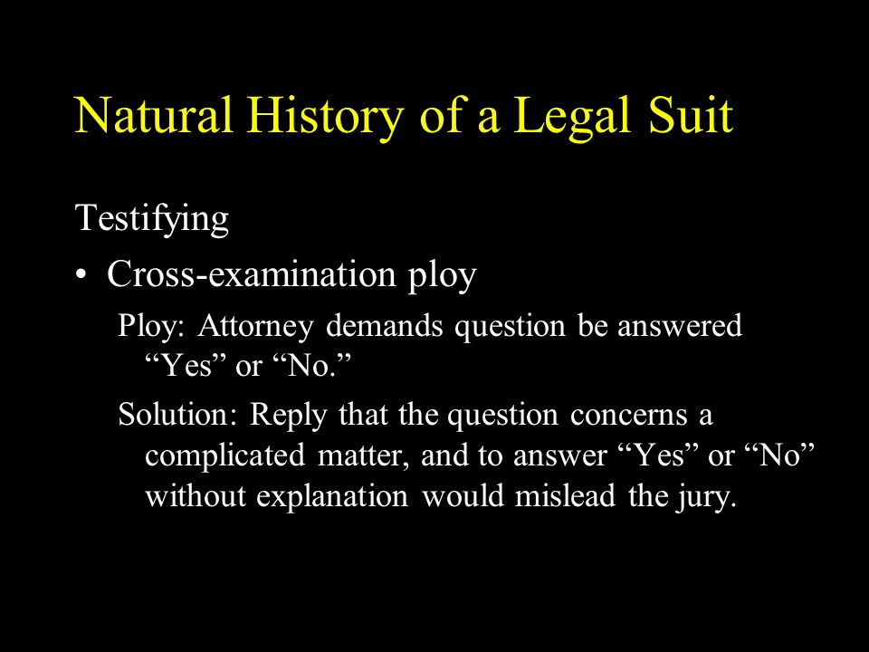 """Natural History of a Legal Suit Testifying Cross-examination ploy Ploy: Attorney demands question be answered """"Yes"""" or """"No."""" Solution: Reply that the"""
