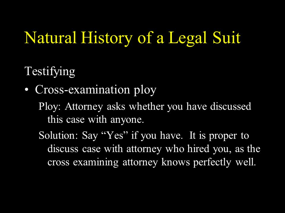 Natural History of a Legal Suit Testifying Cross-examination ploy Ploy: Attorney asks whether you have discussed this case with anyone. Solution: Say