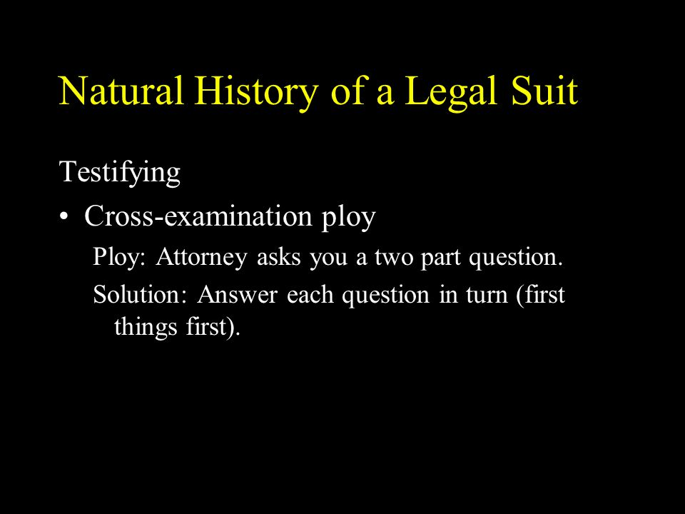 Natural History of a Legal Suit Testifying Cross-examination ploy Ploy: Attorney asks you a two part question.